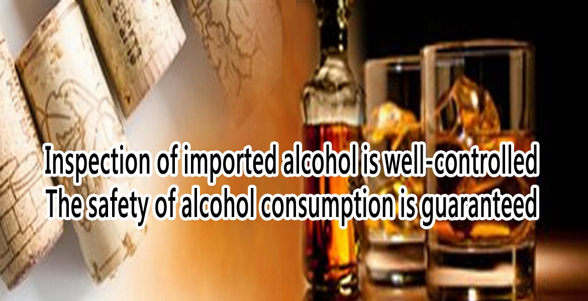 Inspection of imported alcohol is well-controlled The safety of alcohol consumotion is guaranteed